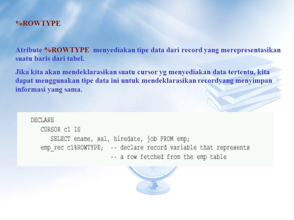 %ROWTYPE Atribute %ROWTYPE menyediakan tipe data dari record yang merepresentasikan suatu baris dari tabel.