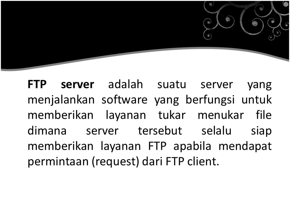 FTP server adalah suatu server yang menjalankan software yang berfungsi untuk memberikan layanan tukar menukar file dimana server tersebut selalu siap memberikan layanan FTP apabila mendapat permintaan (request) dari FTP client.