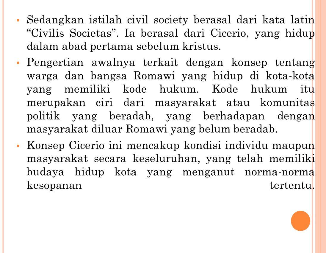 Sedangkan istilah civil society berasal dari kata latin Civilis Societas . Ia berasal dari Cicerio, yang hidup dalam abad pertama sebelum kristus.