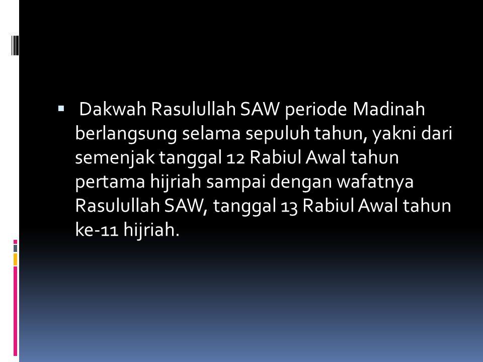 Dakwah Rasulullah SAW periode Madinah berlangsung selama sepuluh tahun, yakni dari semenjak tanggal 12 Rabiul Awal tahun pertama hijriah sampai dengan wafatnya Rasulullah SAW, tanggal 13 Rabiul Awal tahun ke-11 hijriah.