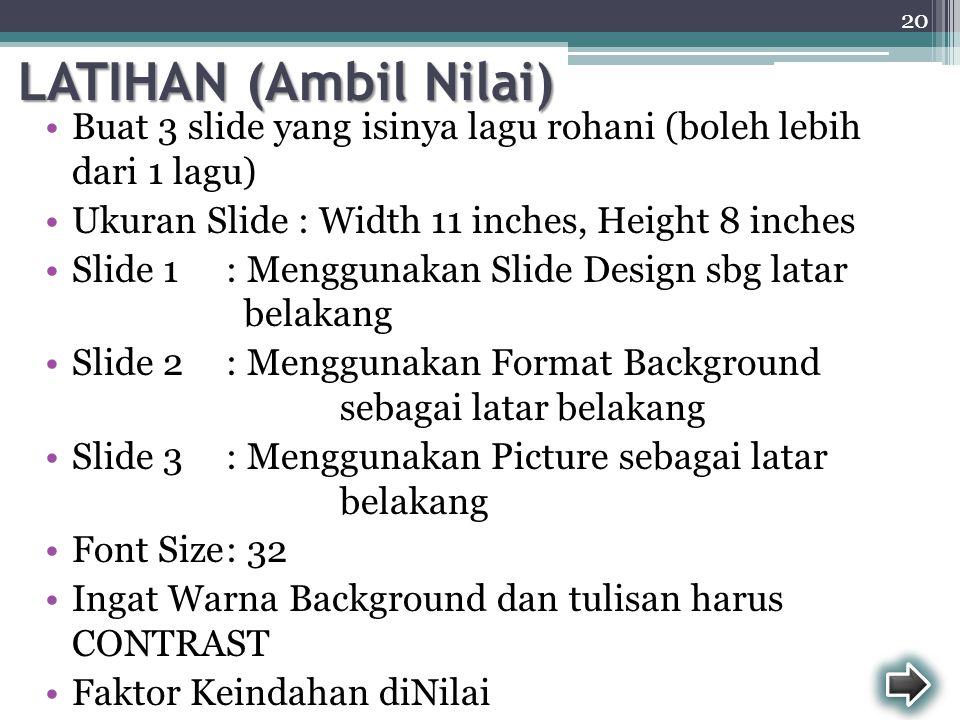 LATIHAN (Ambil Nilai) Buat 3 slide yang isinya lagu rohani (boleh lebih dari 1 lagu) Ukuran Slide : Width 11 inches, Height 8 inches.
