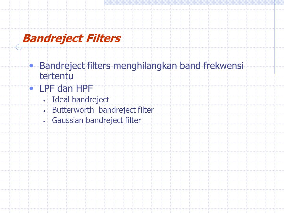 Bandreject Filters Bandreject filters menghilangkan band frekwensi tertentu. LPF dan HPF. Ideal bandreject.