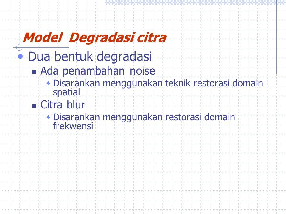 Model Degradasi citra Dua bentuk degradasi Ada penambahan noise