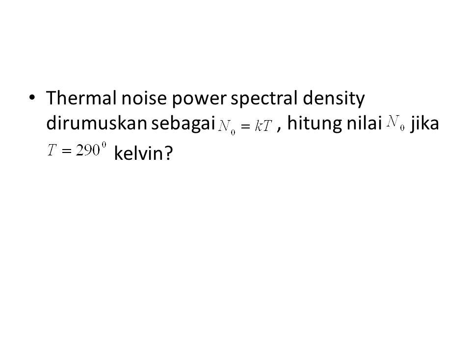 Thermal noise power spectral density dirumuskan sebagai , hitung nilai jika