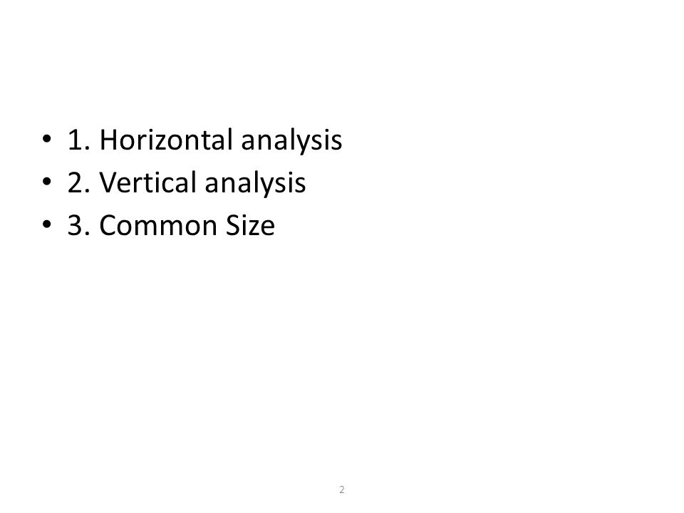 1. Horizontal analysis 2. Vertical analysis 3. Common Size