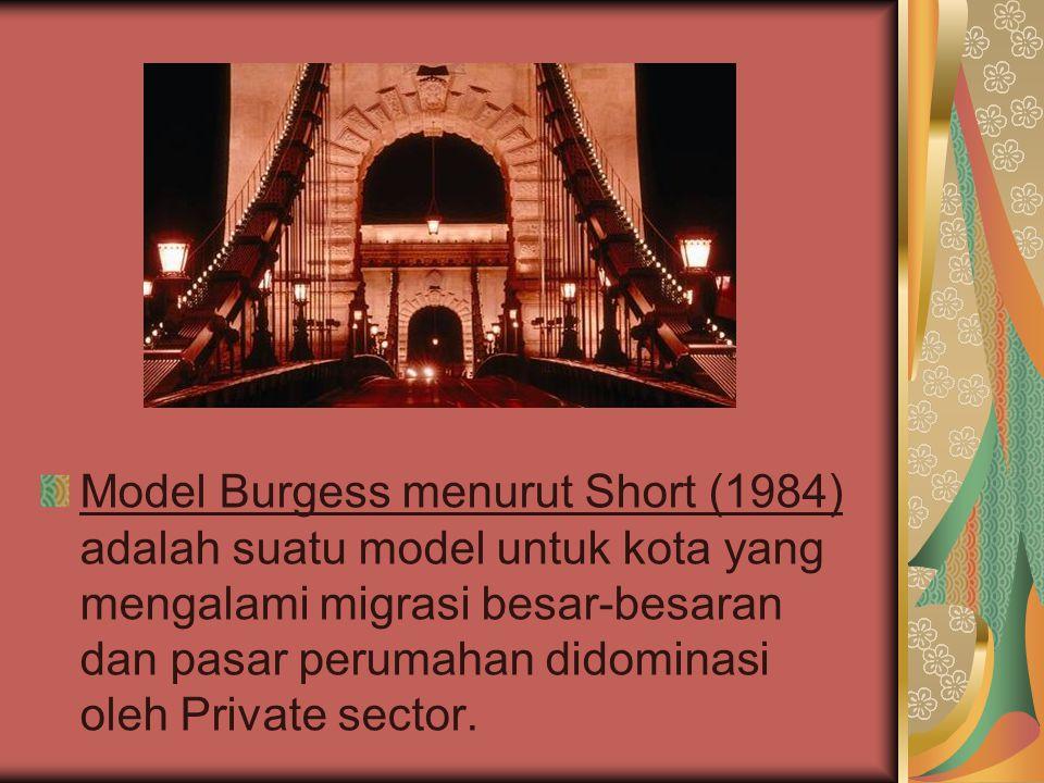 Model Burgess menurut Short (1984) adalah suatu model untuk kota yang mengalami migrasi besar-besaran dan pasar perumahan didominasi oleh Private sector.