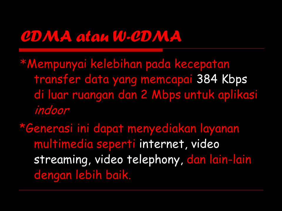 CDMA atau W-CDMA *Mempunyai kelebihan pada kecepatan transfer data yang memcapai 384 Kbps di luar ruangan dan 2 Mbps untuk aplikasi indoor.