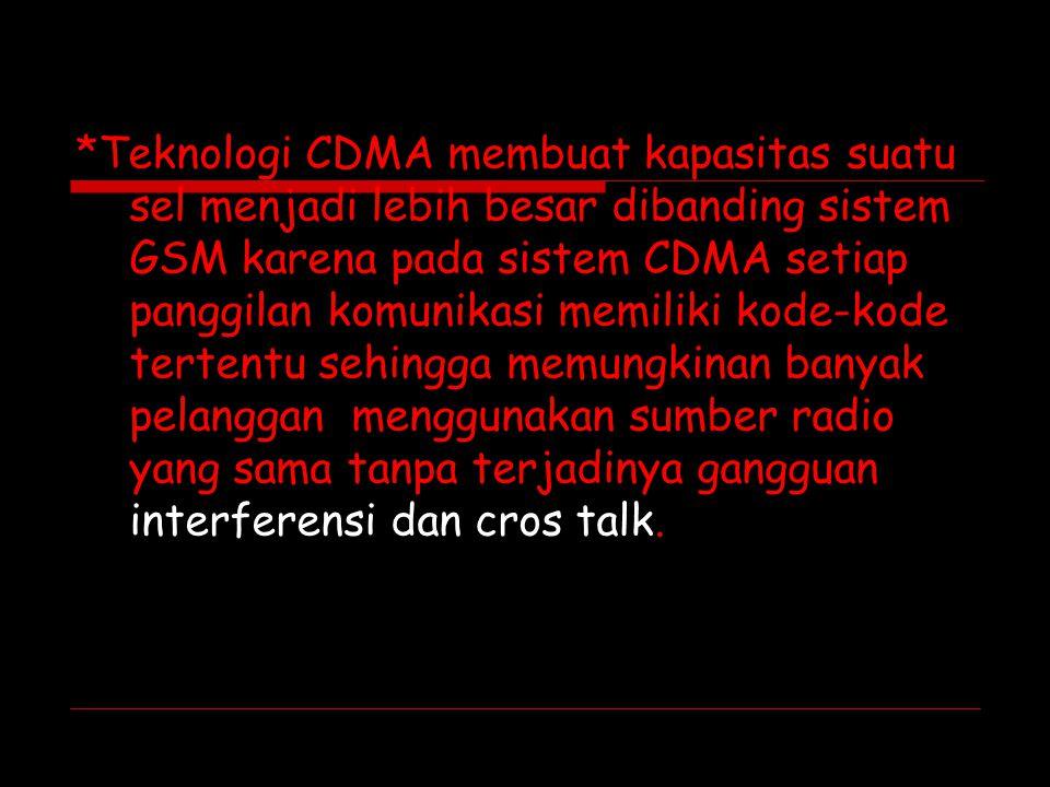 *Teknologi CDMA membuat kapasitas suatu sel menjadi lebih besar dibanding sistem GSM karena pada sistem CDMA setiap panggilan komunikasi memiliki kode-kode tertentu sehingga memungkinan banyak pelanggan menggunakan sumber radio yang sama tanpa terjadinya gangguan interferensi dan cros talk.