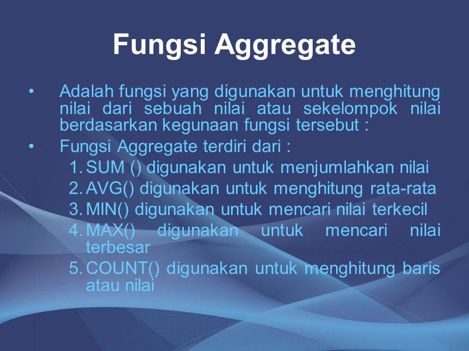Fungsi Aggregate Adalah fungsi yang digunakan untuk menghitung nilai dari sebuah nilai atau sekelompok nilai berdasarkan kegunaan fungsi tersebut :