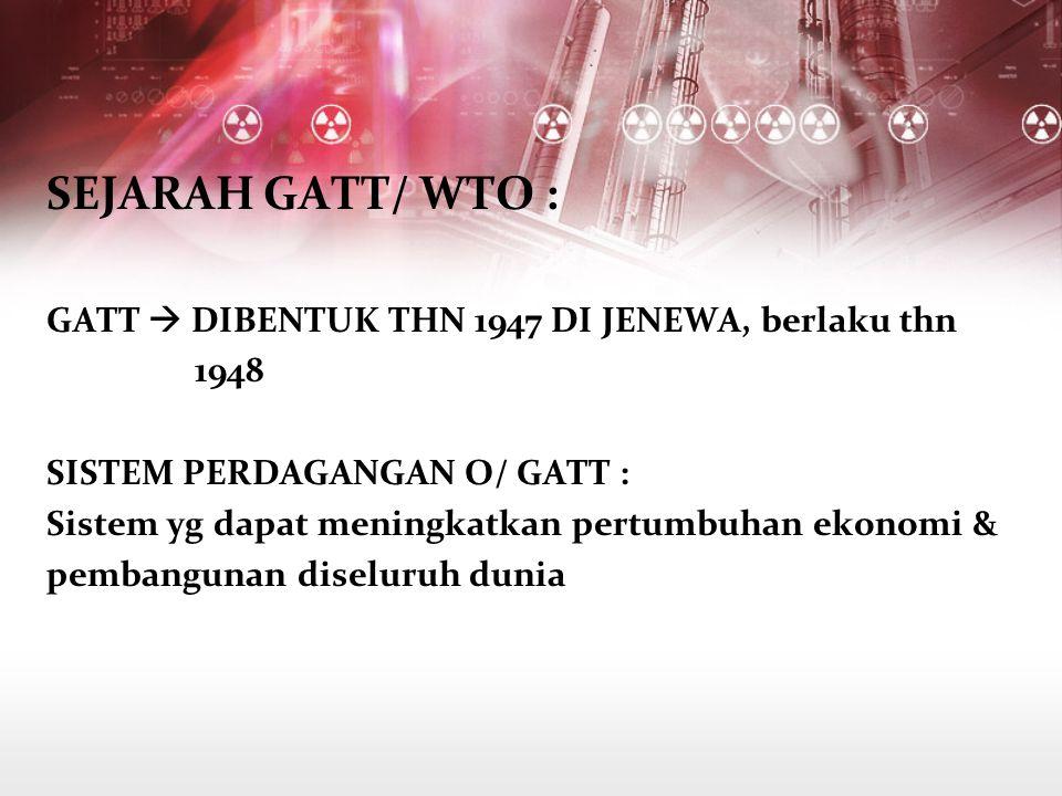 SEJARAH GATT/ WTO : GATT  DIBENTUK THN 1947 DI JENEWA, berlaku thn