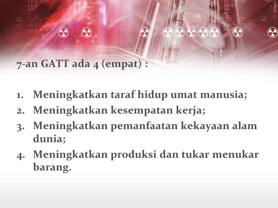 7-an GATT ada 4 (empat) : Meningkatkan taraf hidup umat manusia; Meningkatkan kesempatan kerja; Meningkatkan pemanfaatan kekayaan alam dunia;