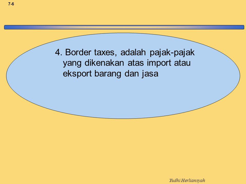4. Border taxes, adalah pajak-pajak yang dikenakan atas import atau eksport barang dan jasa