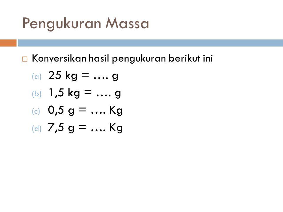 Pengukuran Massa 25 kg = …. g 1,5 kg = …. g 0,5 g = …. Kg