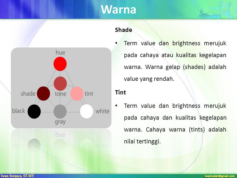 Warna Shade. Term value dan brightness merujuk pada cahaya atau kualitas kegelapan warna. Warna gelap (shades) adalah value yang rendah.