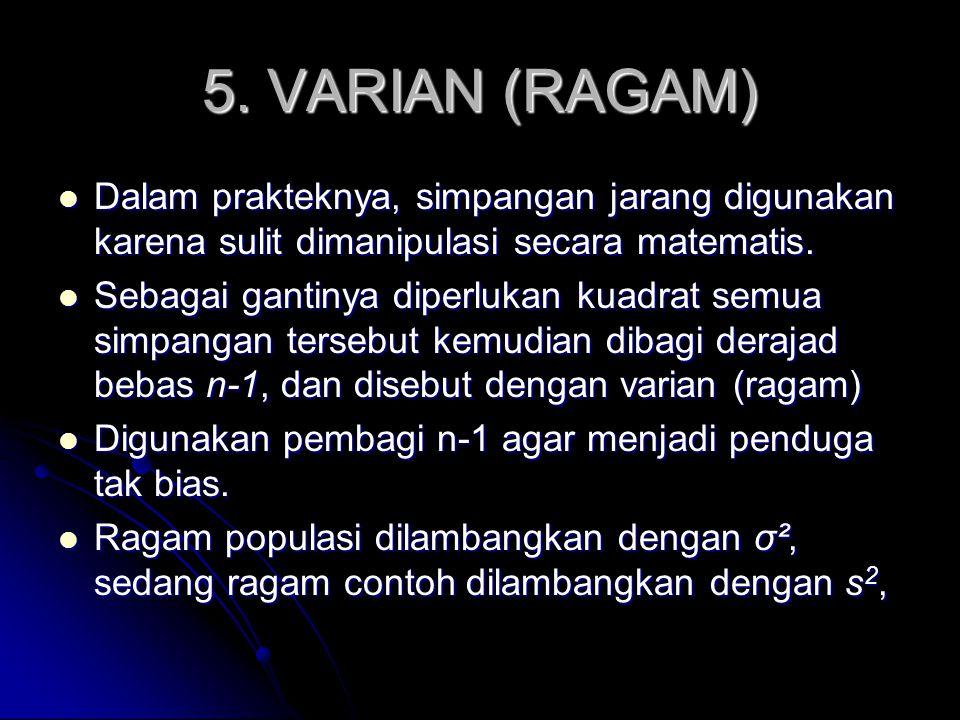 5. VARIAN (RAGAM) Dalam prakteknya, simpangan jarang digunakan karena sulit dimanipulasi secara matematis.