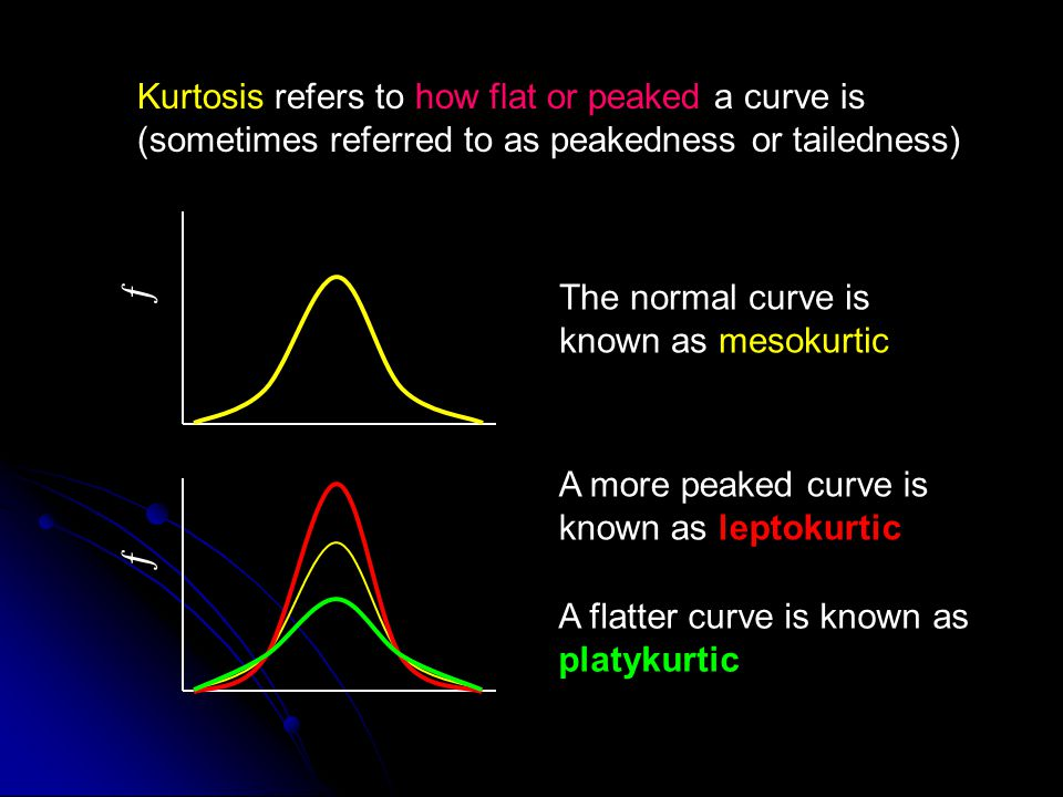 Kurtosis refers to how flat or peaked a curve is (sometimes referred to as peakedness or tailedness)