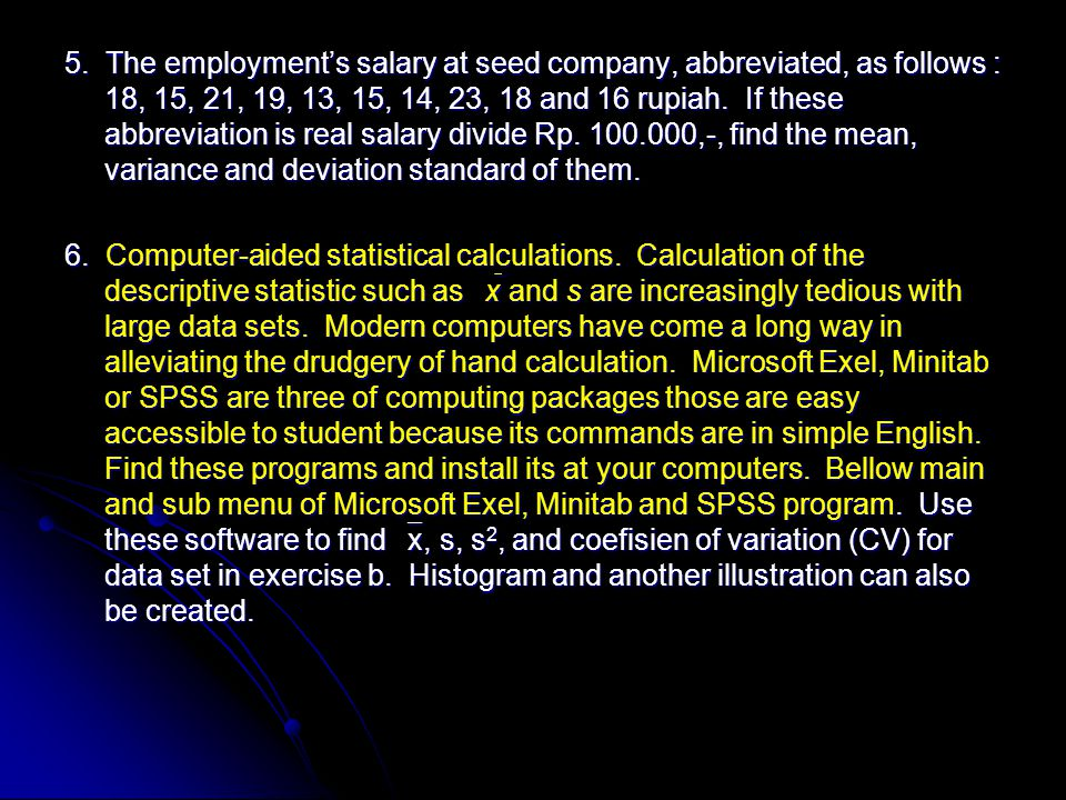 5. The employment's salary at seed company, abbreviated, as follows : 18, 15, 21, 19, 13, 15, 14, 23, 18 and 16 rupiah. If these abbreviation is real salary divide Rp. 100.000,-, find the mean, variance and deviation standard of them.