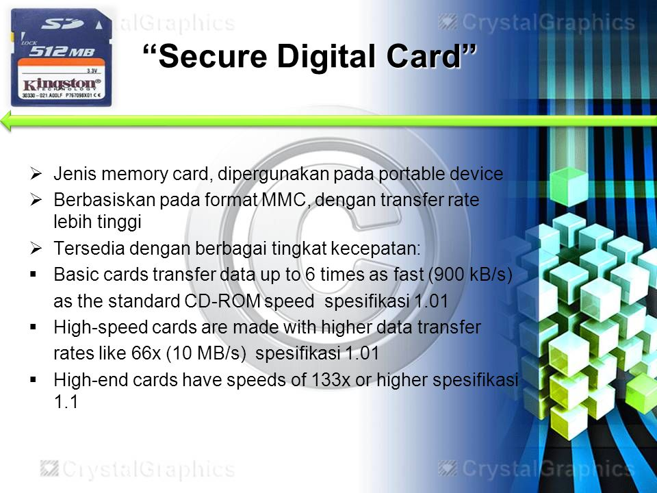 Secure Digital Card Jenis memory card, dipergunakan pada portable device. Berbasiskan pada format MMC, dengan transfer rate lebih tinggi.