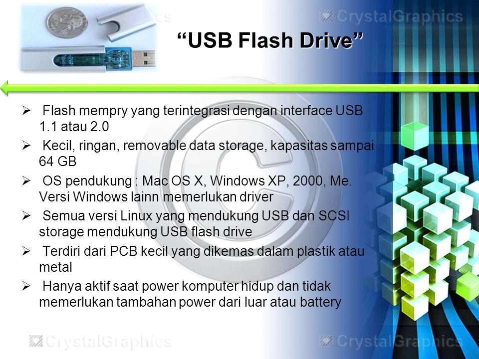 USB Flash Drive Flash mempry yang terintegrasi dengan interface USB 1.1 atau 2.0. Kecil, ringan, removable data storage, kapasitas sampai 64 GB.