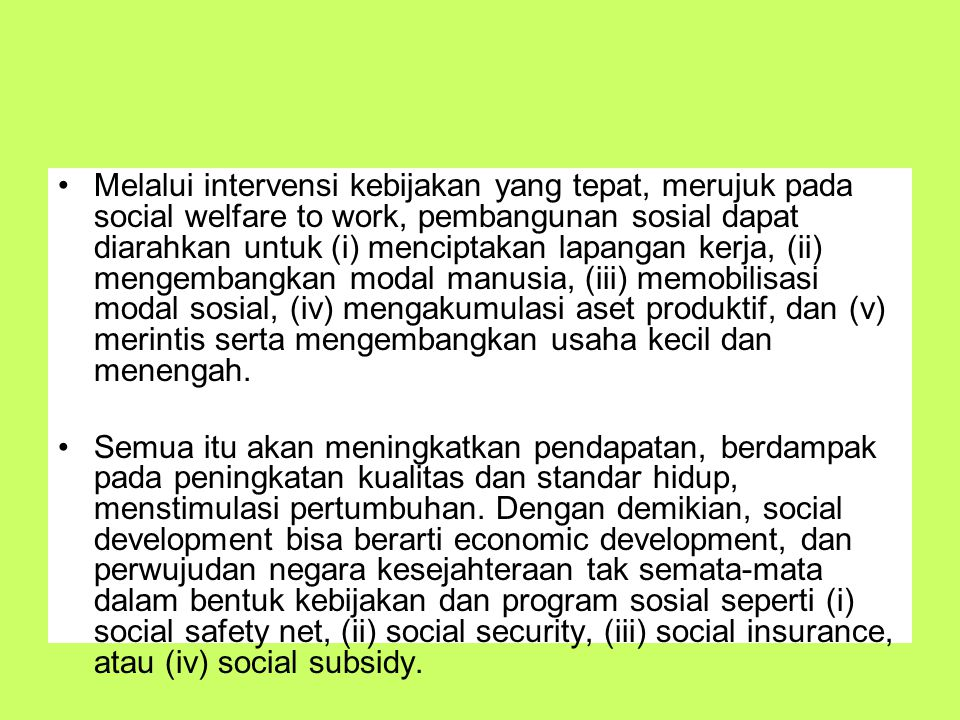 Melalui intervensi kebijakan yang tepat, merujuk pada social welfare to work, pembangunan sosial dapat diarahkan untuk (i) menciptakan lapangan kerja, (ii) mengembangkan modal manusia, (iii) memobilisasi modal sosial, (iv) mengakumulasi aset produktif, dan (v) merintis serta mengembangkan usaha kecil dan menengah.