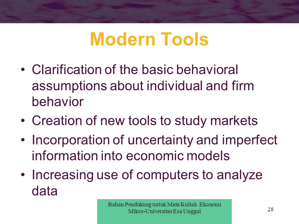 Modern Tools Clarification of the basic behavioral assumptions about individual and firm behavior. Creation of new tools to study markets.