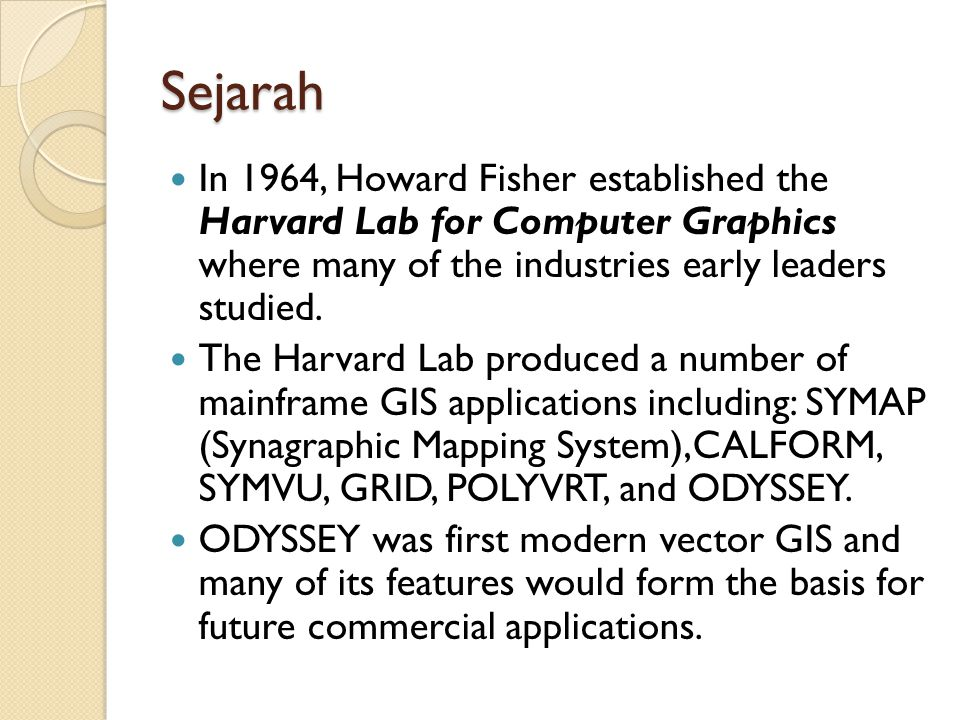 Sejarah In 1964, Howard Fisher established the Harvard Lab for Computer Graphics where many of the industries early leaders studied.