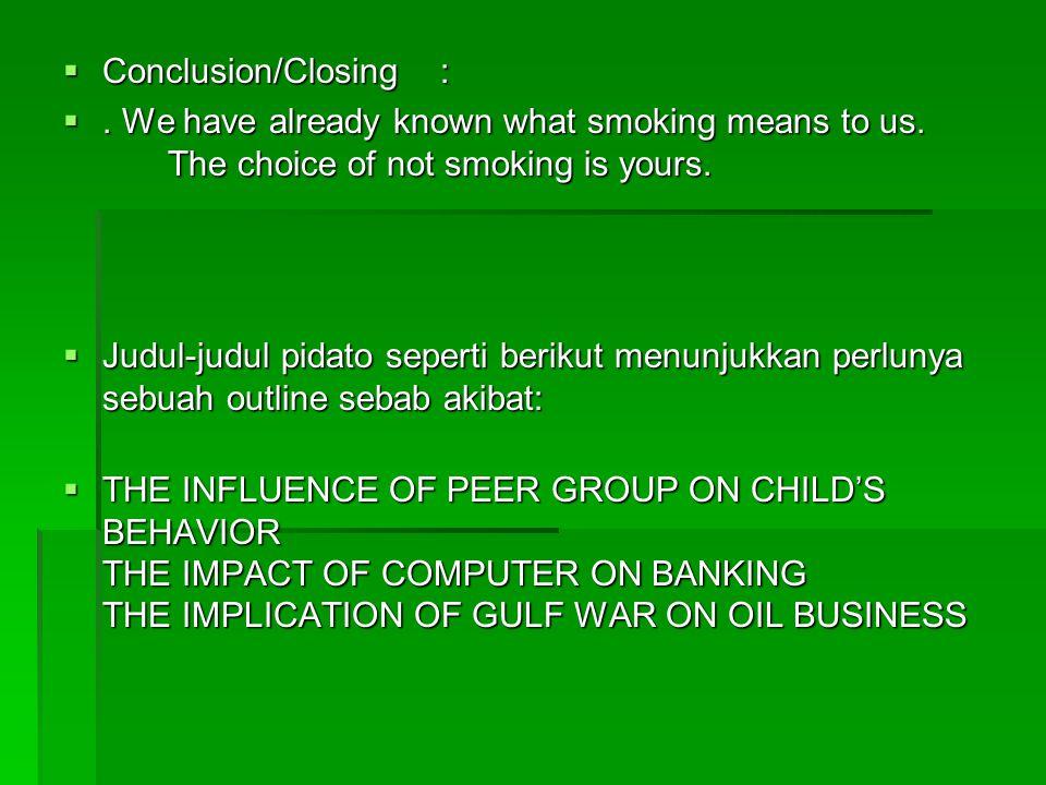 Conclusion/Closing : . We have already known what smoking means to us. The choice of not smoking is yours.