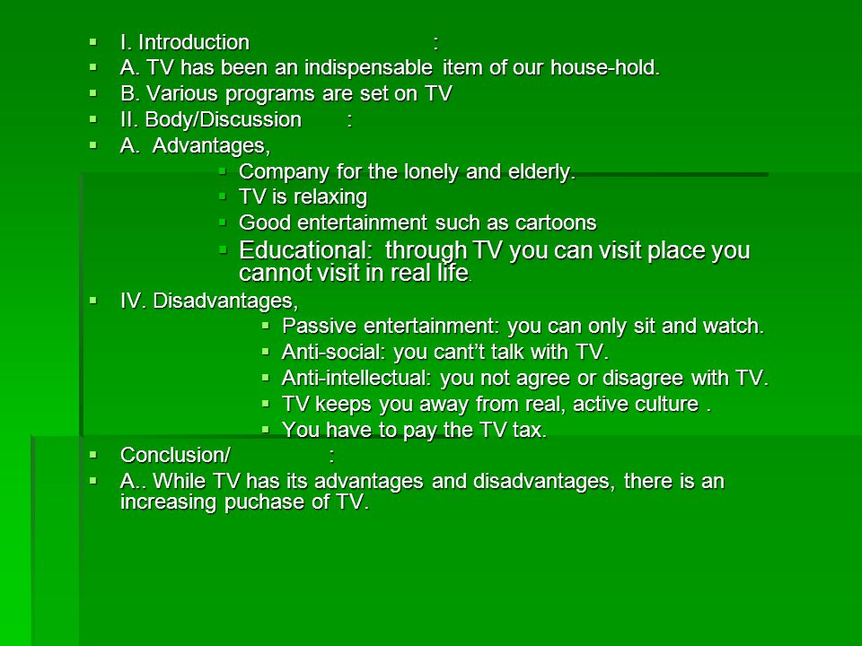 I. Introduction : A. TV has been an indispensable item of our house-hold. B. Various programs are set on TV.