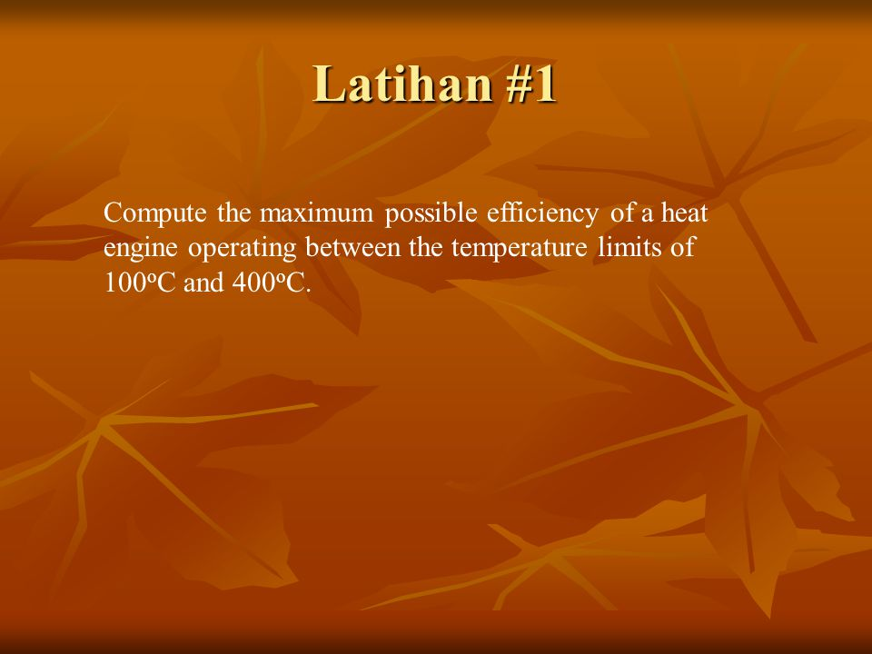 Latihan #1 Compute the maximum possible efficiency of a heat engine operating between the temperature limits of 100oC and 400oC.