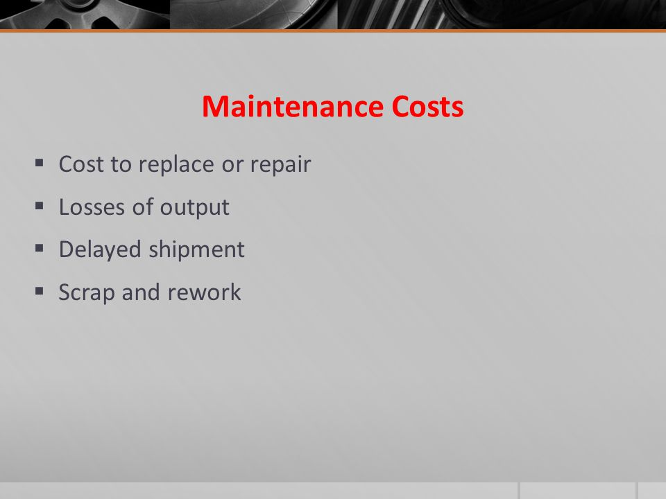 Maintenance Costs Cost to replace or repair Losses of output