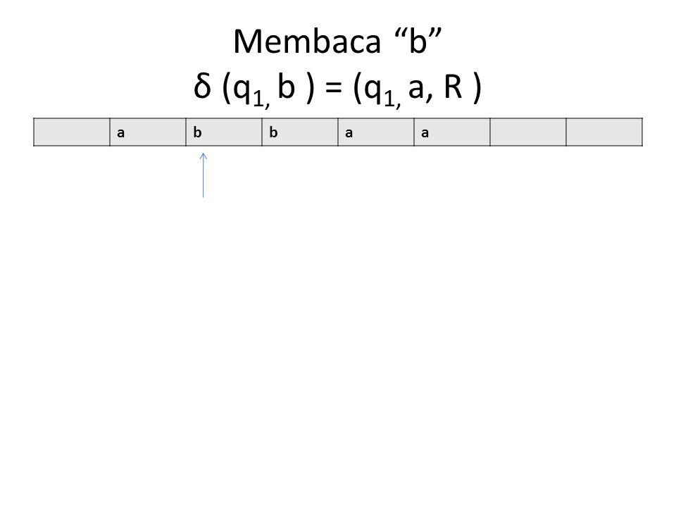 Membaca b δ (q1, b ) = (q1, a, R )