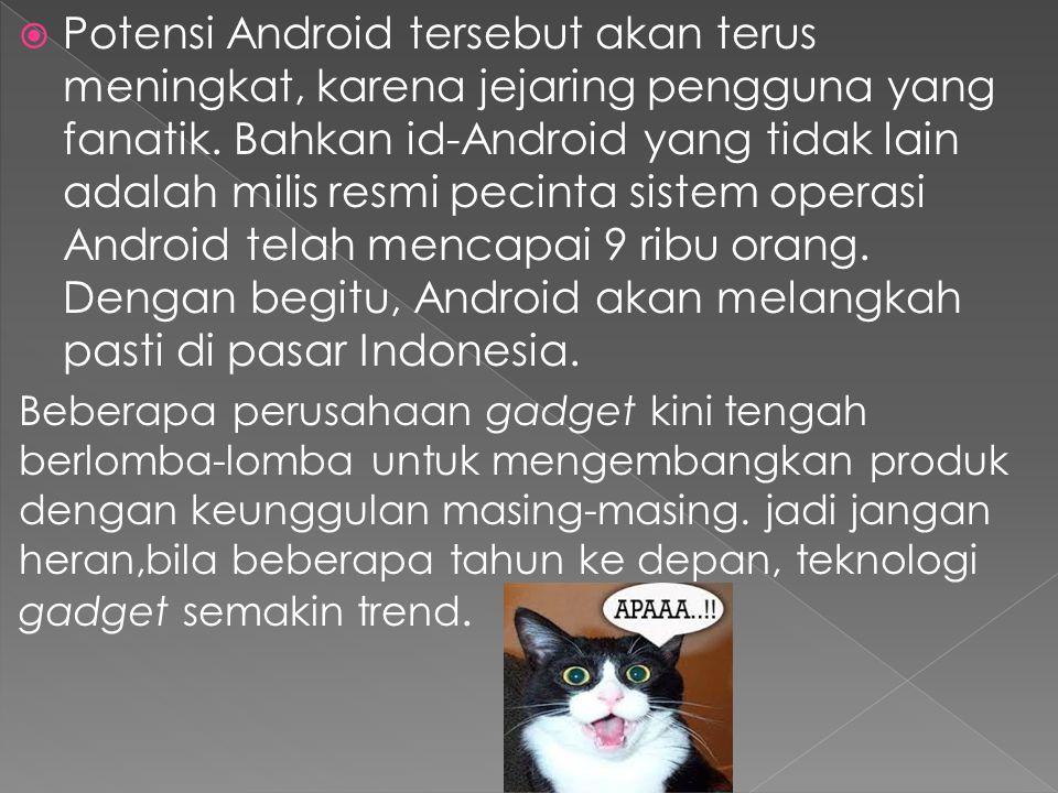Potensi Android tersebut akan terus meningkat, karena jejaring pengguna yang fanatik. Bahkan id-Android yang tidak lain adalah milis resmi pecinta sistem operasi Android telah mencapai 9 ribu orang. Dengan begitu, Android akan melangkah pasti di pasar Indonesia.