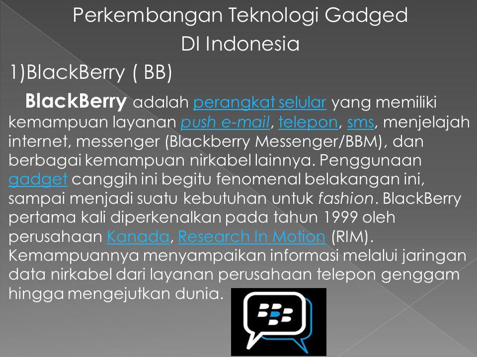 Perkembangan Teknologi Gadged DI Indonesia 1)BlackBerry ( BB) BlackBerry adalah perangkat selular yang memiliki kemampuan layanan push e-mail, telepon, sms, menjelajah internet, messenger (Blackberry Messenger/BBM), dan berbagai kemampuan nirkabel lainnya.