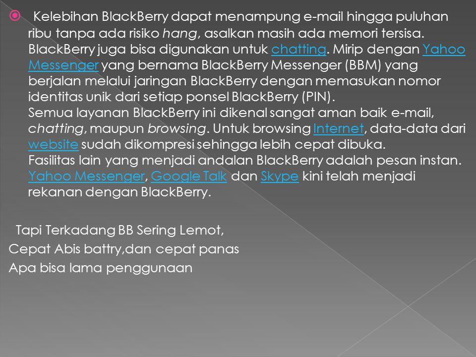 Kelebihan BlackBerry dapat menampung e-mail hingga puluhan ribu tanpa ada risiko hang, asalkan masih ada memori tersisa. BlackBerry juga bisa digunakan untuk chatting. Mirip dengan Yahoo Messenger yang bernama BlackBerry Messenger (BBM) yang berjalan melalui jaringan BlackBerry dengan memasukan nomor identitas unik dari setiap ponsel BlackBerry (PIN). Semua layanan BlackBerry ini dikenal sangat aman baik e-mail, chatting, maupun browsing. Untuk browsing Internet, data-data dari website sudah dikompresi sehingga lebih cepat dibuka. Fasilitas lain yang menjadi andalan BlackBerry adalah pesan instan. Yahoo Messenger, Google Talk dan Skype kini telah menjadi rekanan dengan BlackBerry.