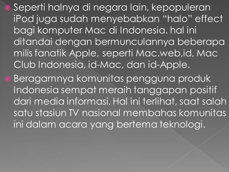Seperti halnya di negara lain, kepopuleran iPod juga sudah menyebabkan halo effect bagi komputer Mac di Indonesia. hal ini ditandai dengan bermunculannya beberapa milis fanatik Apple, seperti Mac.web,id, Mac Club Indonesia, id-Mac, dan id-Apple.