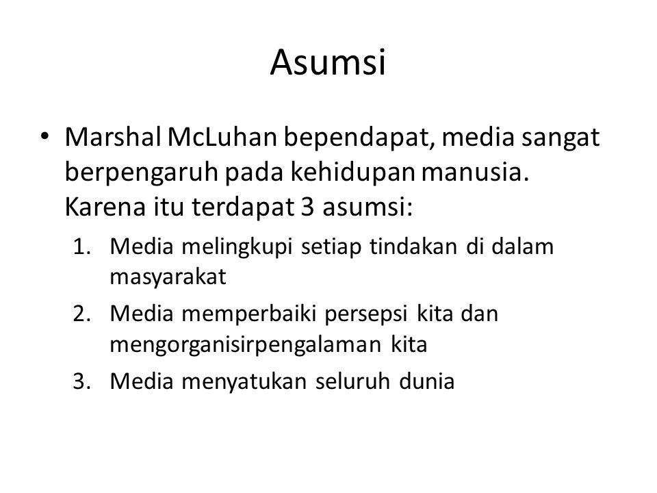 Asumsi Marshal McLuhan bependapat, media sangat berpengaruh pada kehidupan manusia. Karena itu terdapat 3 asumsi: