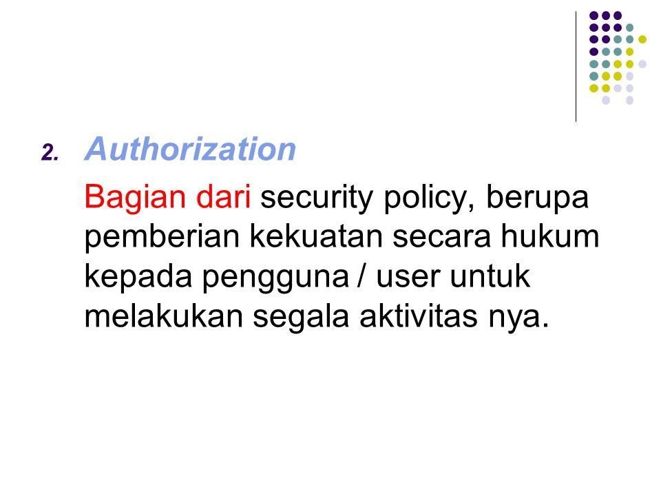 Authorization Bagian dari security policy, berupa pemberian kekuatan secara hukum kepada pengguna / user untuk melakukan segala aktivitas nya.