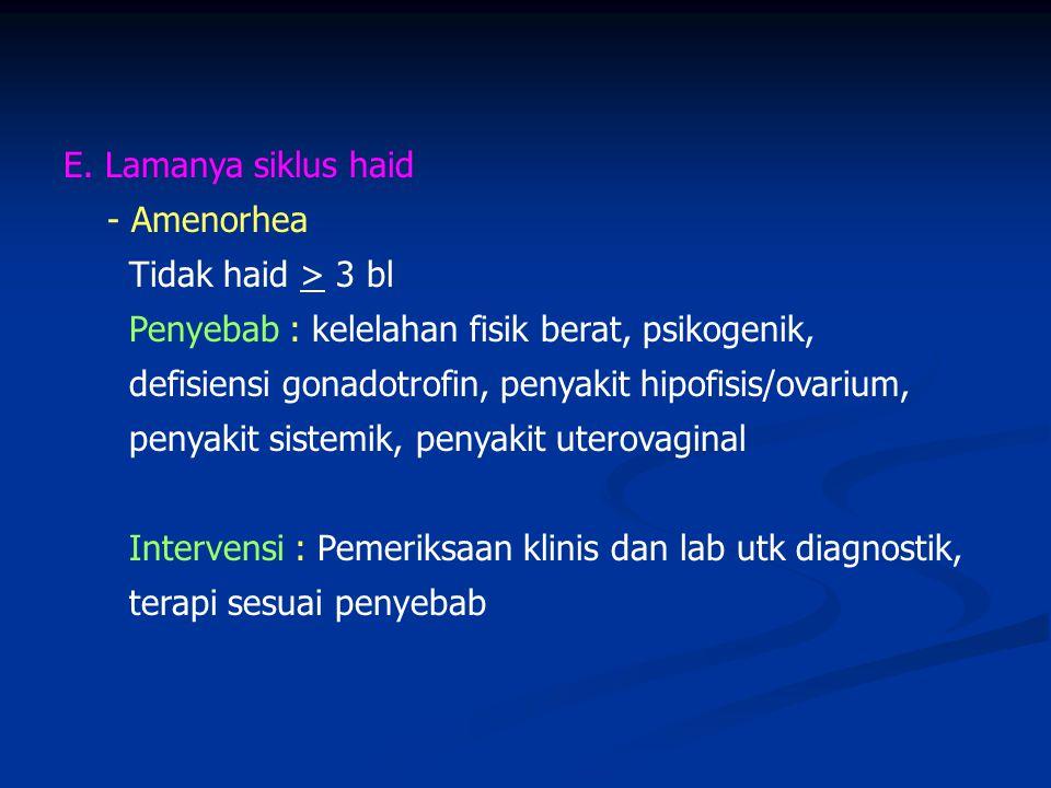 E. Lamanya siklus haid - Amenorhea. Tidak haid > 3 bl. Penyebab : kelelahan fisik berat, psikogenik,