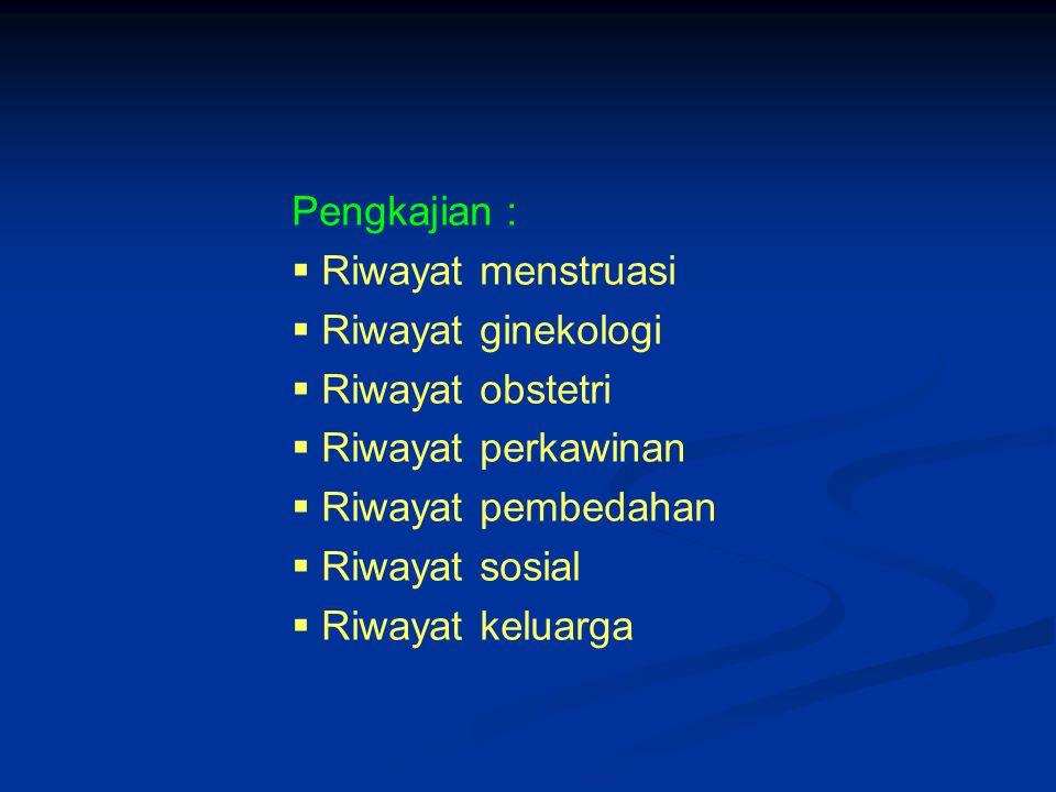 Pengkajian : Riwayat menstruasi. Riwayat ginekologi. Riwayat obstetri. Riwayat perkawinan. Riwayat pembedahan.