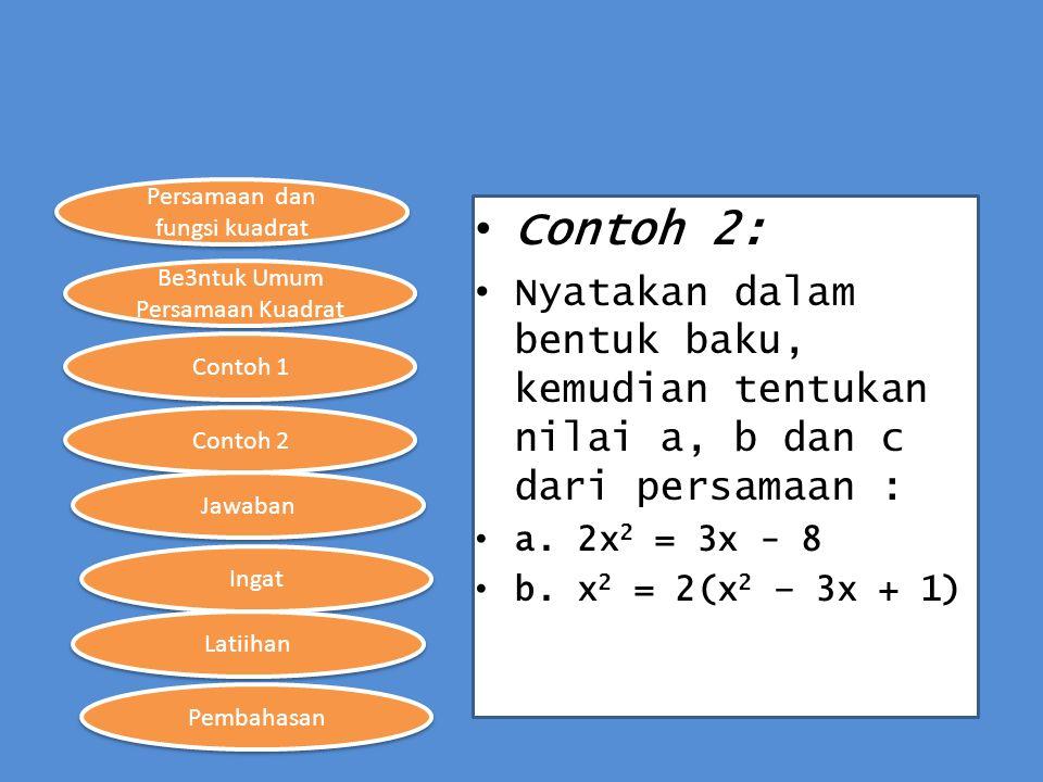 Contoh 2: Nyatakan dalam bentuk baku, kemudian tentukan nilai a, b dan c dari persamaan : a. 2x2 = 3x - 8.