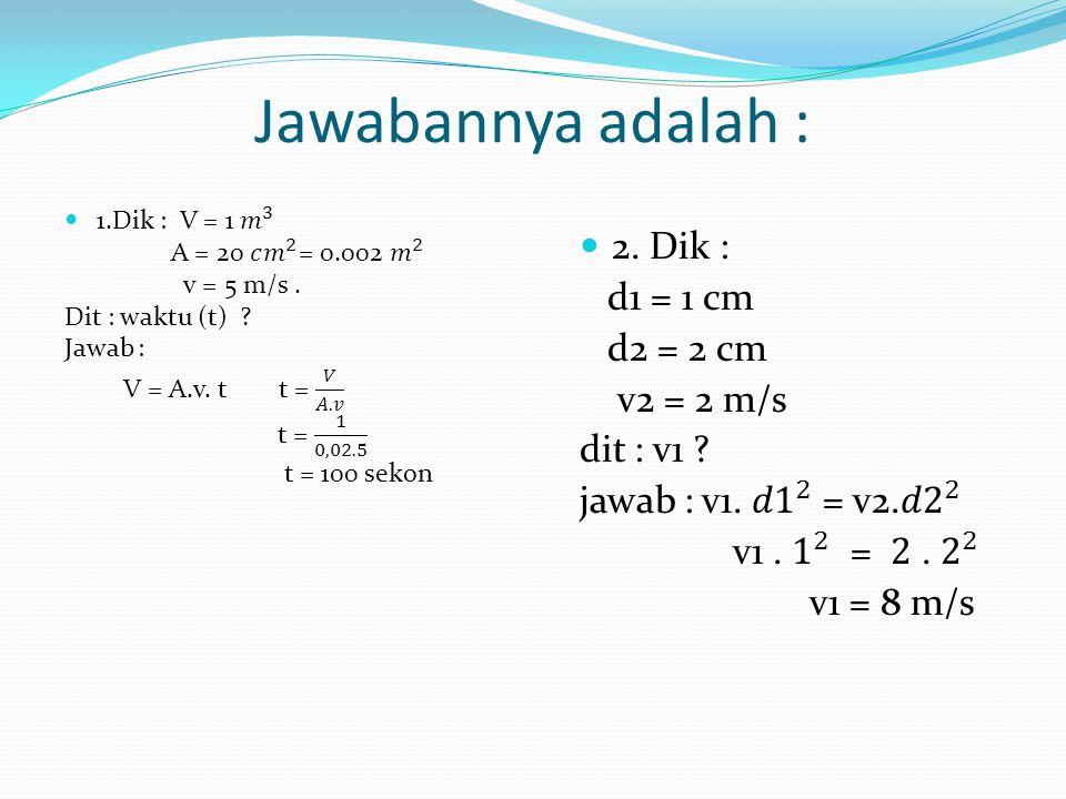 Jawabannya adalah : 2. Dik : d1 = 1 cm d2 = 2 cm v2 = 2 m/s dit : v1