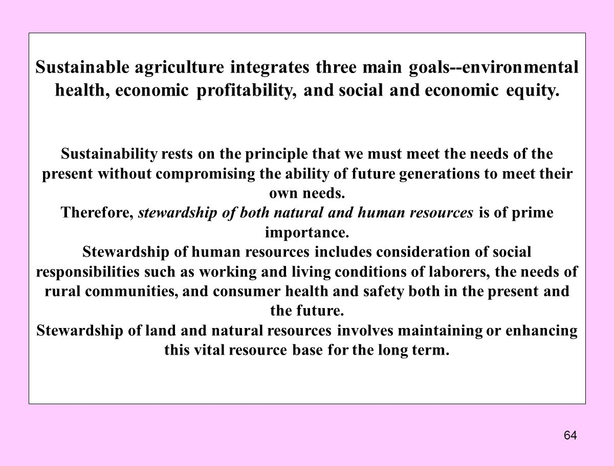 Sustainable agriculture integrates three main goals--environmental health, economic profitability, and social and economic equity.