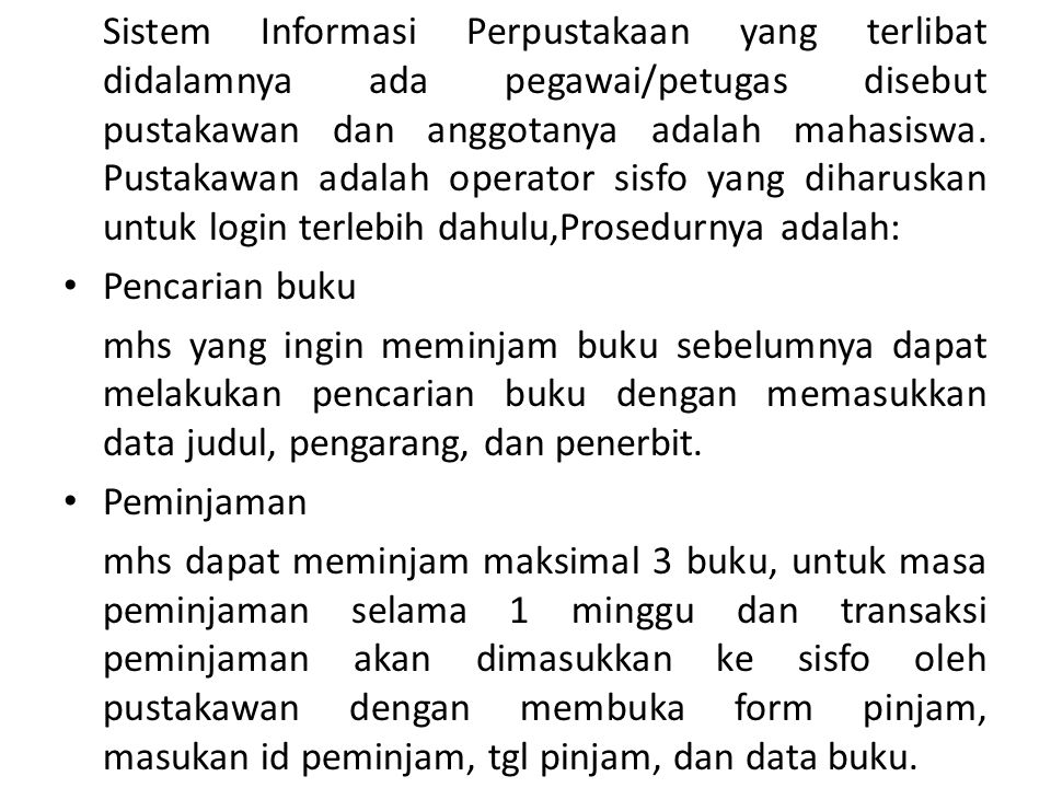 Sistem Informasi Perpustakaan yang terlibat didalamnya ada pegawai/petugas disebut pustakawan dan anggotanya adalah mahasiswa. Pustakawan adalah operator sisfo yang diharuskan untuk login terlebih dahulu,Prosedurnya adalah: