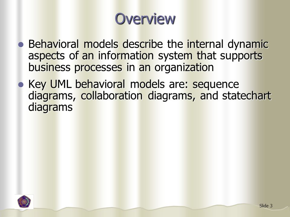 Overview Behavioral models describe the internal dynamic aspects of an information system that supports business processes in an organization.