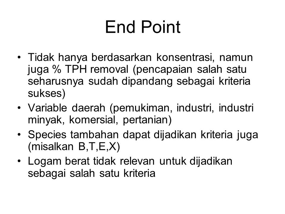End Point Tidak hanya berdasarkan konsentrasi, namun juga % TPH removal (pencapaian salah satu seharusnya sudah dipandang sebagai kriteria sukses)