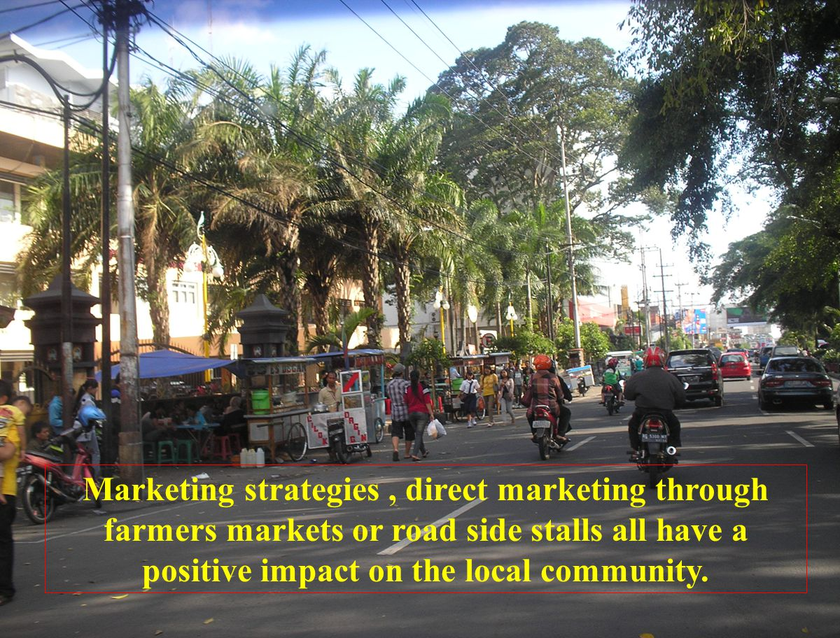Marketing strategies , direct marketing through farmers markets or road side stalls all have a positive impact on the local community.