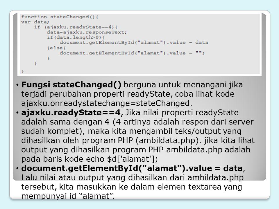 Fungsi stateChanged() berguna untuk menangani jika terjadi perubahan properti readyState, coba lihat kode ajaxku.onreadystatechange=stateChanged.