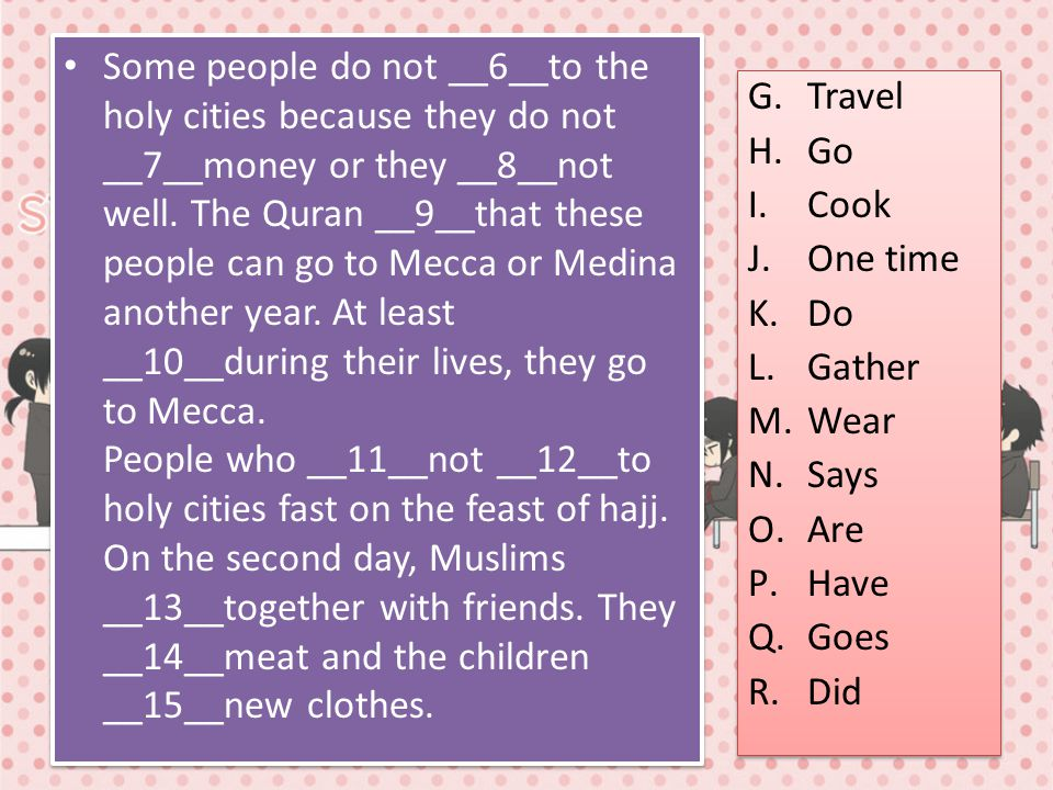 Some people do not __6__to the holy cities because they do not __7__money or they __8__not well. The Quran __9__that these people can go to Mecca or Medina another year. At least __10__during their lives, they go to Mecca. People who __11__not __12__to holy cities fast on the feast of hajj. On the second day, Muslims __13__together with friends. They __14__meat and the children __15__new clothes.