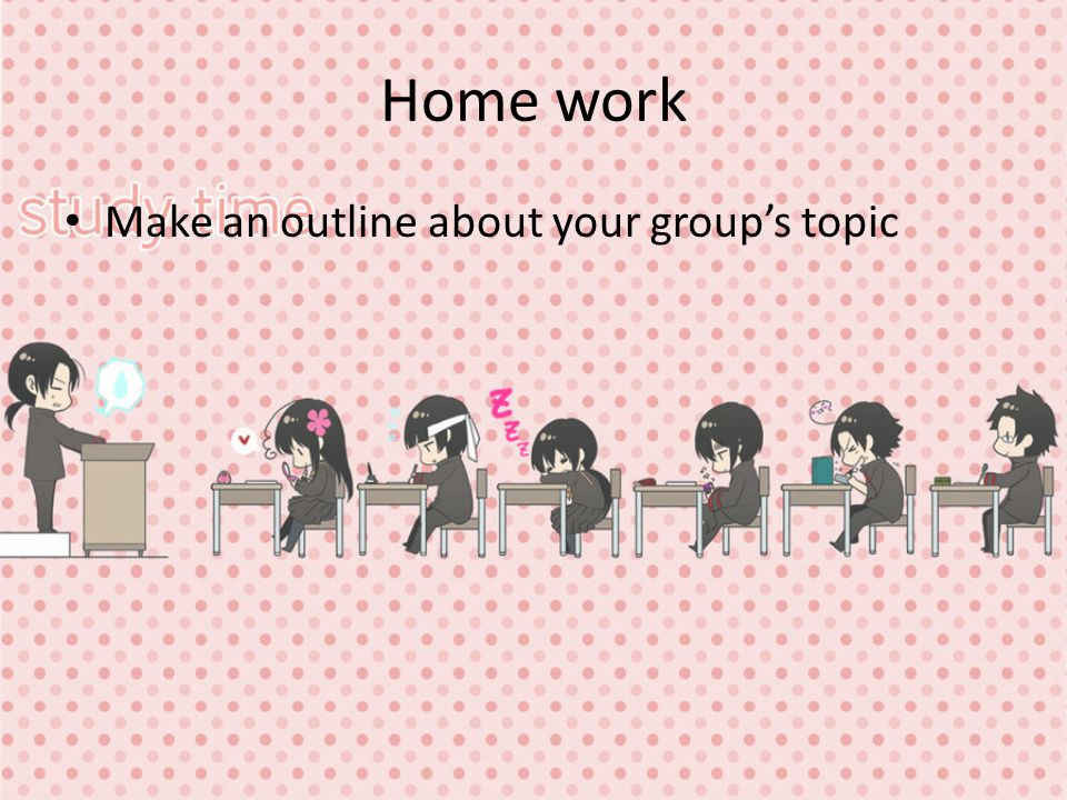 Home work Make an outline about your group's topic
