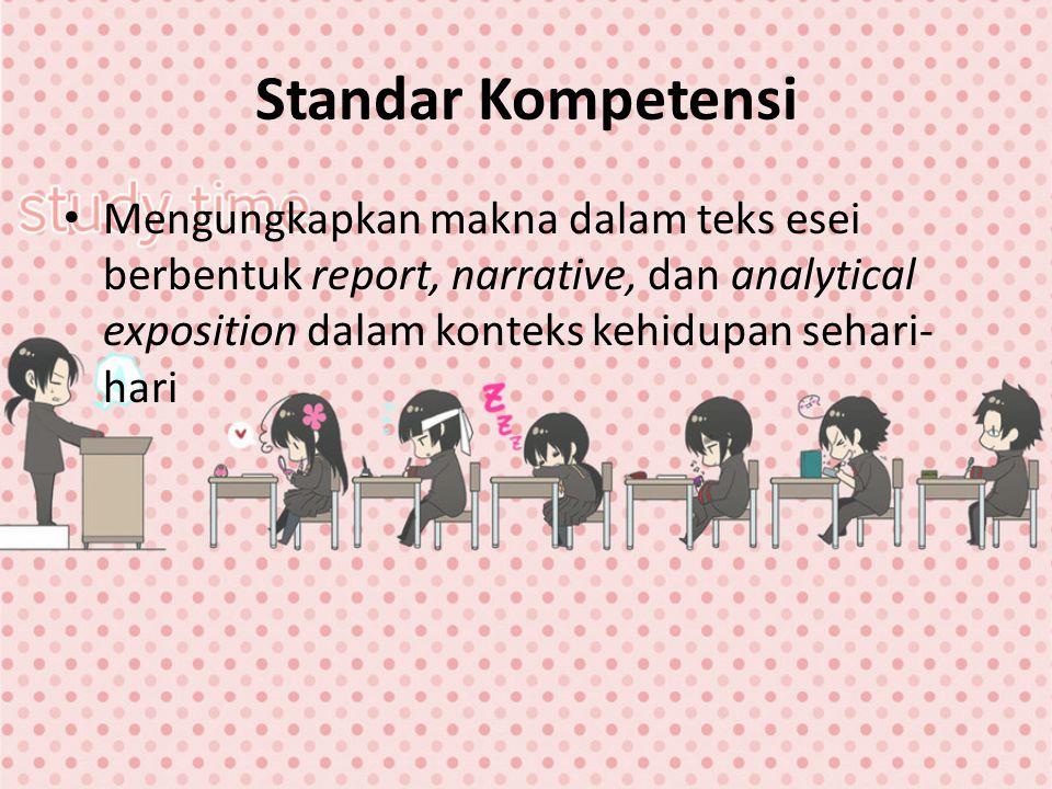 Standar Kompetensi Mengungkapkan makna dalam teks esei berbentuk report, narrative, dan analytical exposition dalam konteks kehidupan sehari-hari.